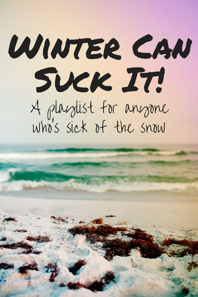 Winter Can Suck It! (A playlist for anyone who's sick of the snow!)