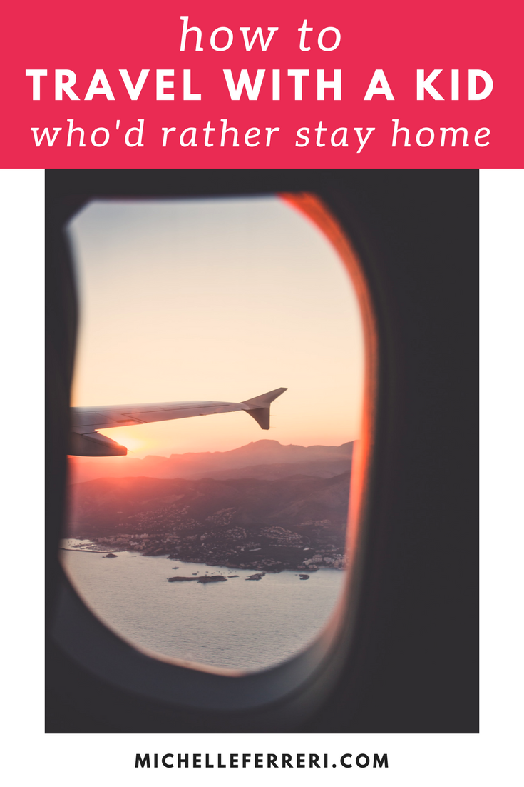 How To Travel With A Kid Who'd Rather Stay Home